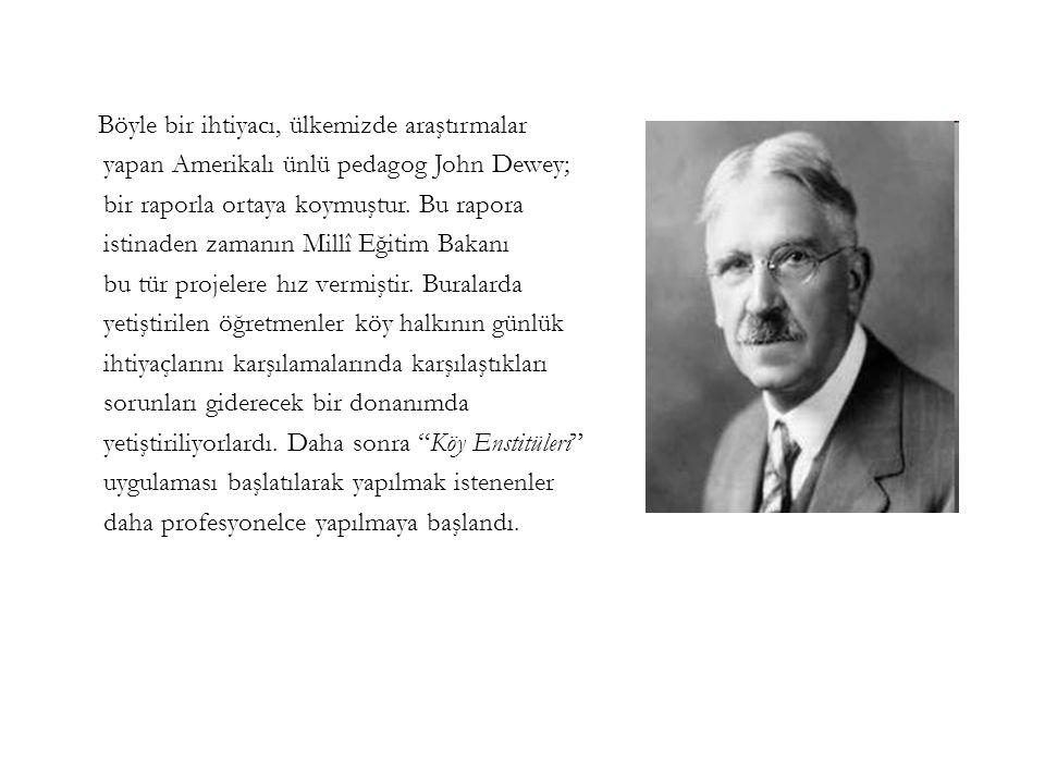 Böyle bir ihtiyacı, ülkemizde araştırmalar yapan Amerikalı ünlü pedagog John Dewey; bir raporla ortaya koymuştur.