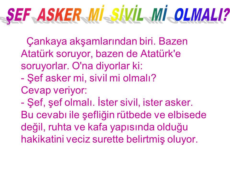 Çankaya akşamlarından biri. Bazen Atatürk soruyor, bazen de Atatürk'e soruyorlar. O'na diyorlar ki: - Şef asker mi, sivil mi olmalı? Cevap veriyor: -
