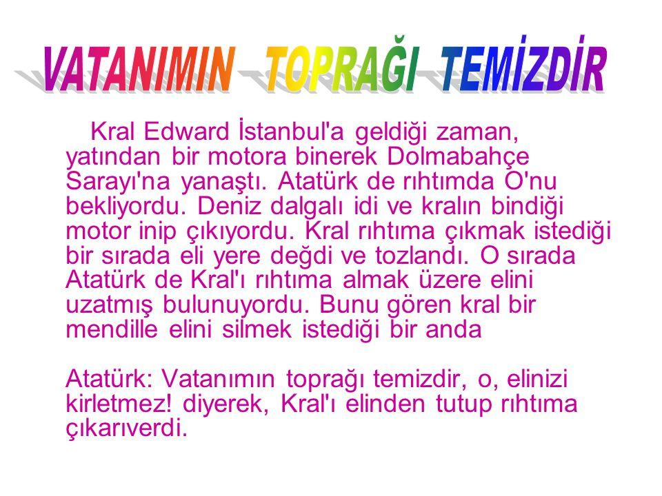 Kral Edward İstanbul'a geldiği zaman, yatından bir motora binerek Dolmabahçe Sarayı'na yanaştı. Atatürk de rıhtımda O'nu bekliyordu. Deniz dalgalı idi