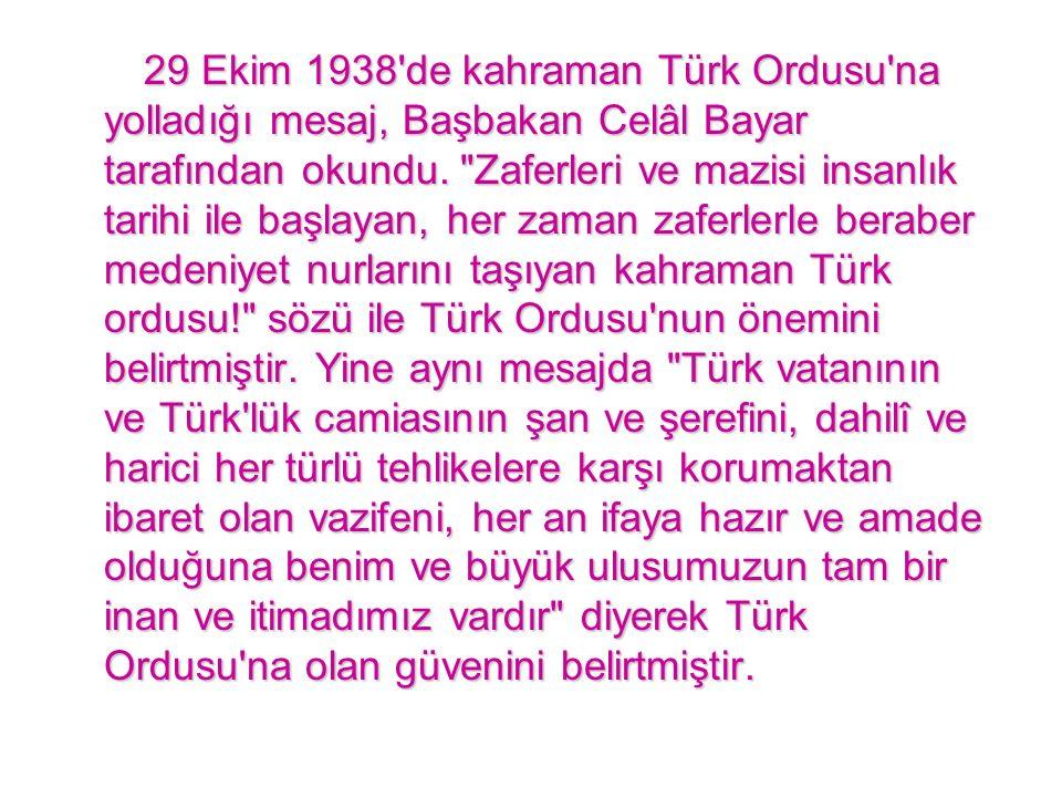 29 Ekim 1938 de kahraman Türk Ordusu na yolladığı mesaj, Başbakan Celâl Bayar tarafından okundu.