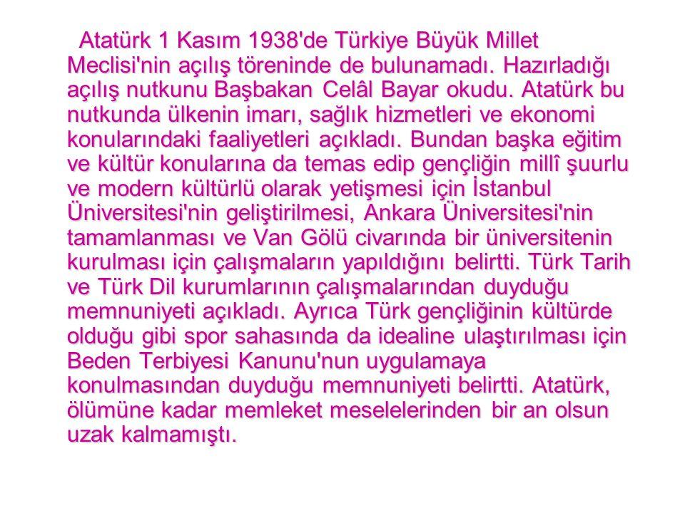 Atatürk 1 Kasım 1938'de Türkiye Büyük Millet Meclisi'nin açılış töreninde de bulunamadı. Hazırladığı açılış nutkunu Başbakan Celâl Bayar okudu. Atatür