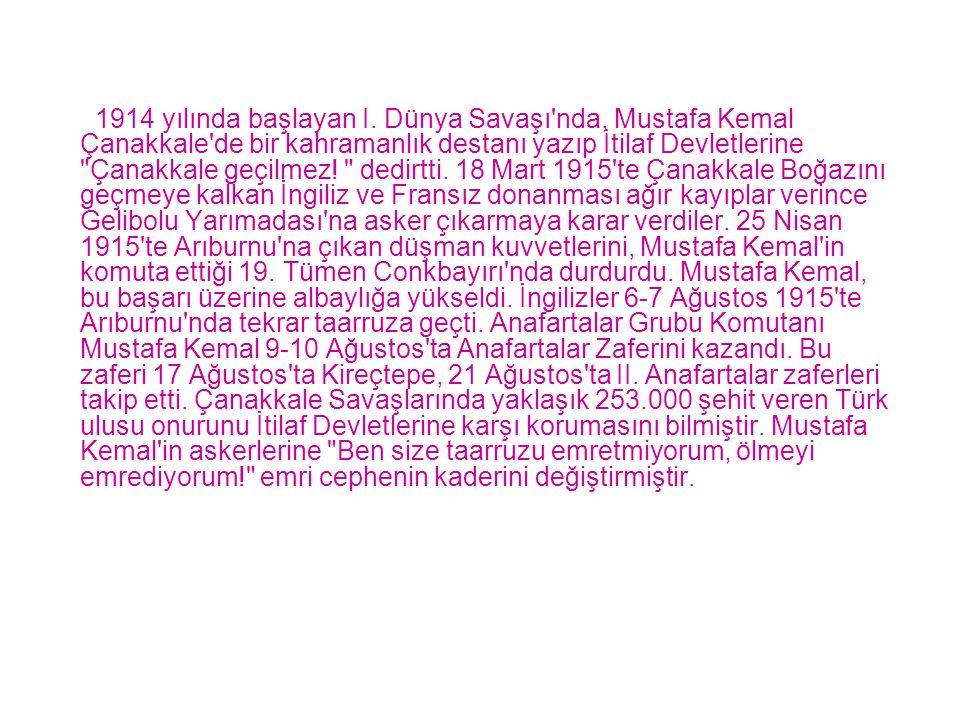 1914 yılında başlayan I. Dünya Savaşı'nda, Mustafa Kemal Çanakkale'de bir kahramanlık destanı yazıp İtilaf Devletlerine
