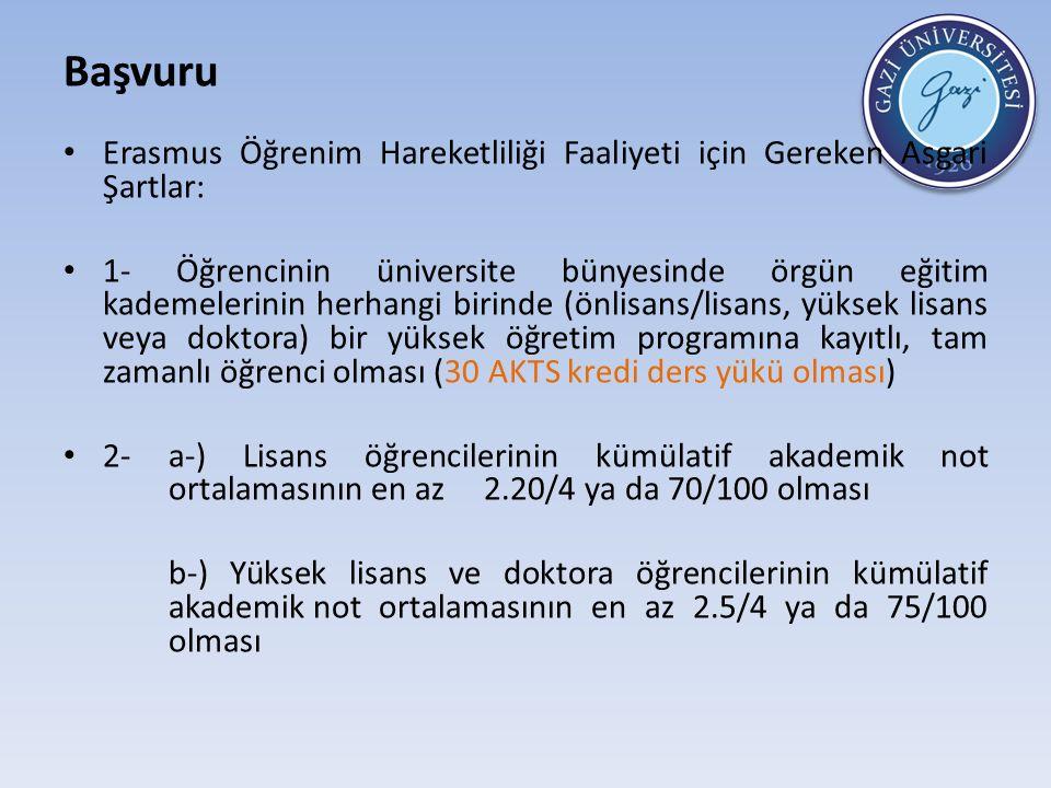 Başvuru Erasmus Öğrenim Hareketliliği Faaliyeti için Gereken Asgari Şartlar: 1- Öğrencinin üniversite bünyesinde örgün eğitim kademelerinin herhangi birinde (önlisans/lisans, yüksek lisans veya doktora) bir yüksek öğretim programına kayıtlı, tam zamanlı öğrenci olması (30 AKTS kredi ders yükü olması) 2- a-) Lisans öğrencilerinin kümülatif akademik not ortalamasının en az 2.20/4 ya da 70/100 olması b-) Yüksek lisans ve doktora öğrencilerinin kümülatif akademik not ortalamasının en az 2.5/4 ya da 75/100 olması