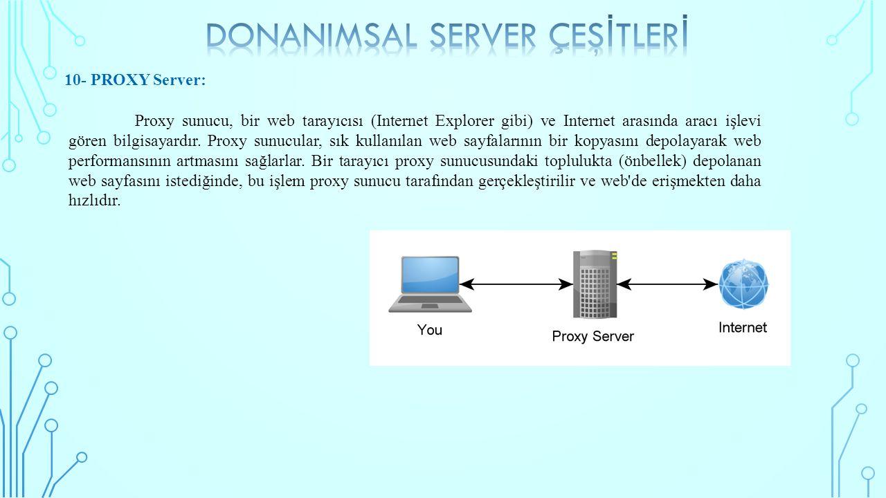 10- PROXY Server: Proxy sunucu, bir web tarayıcısı (Internet Explorer gibi) ve Internet arasında aracı işlevi gören bilgisayardır. Proxy sunucular, sı