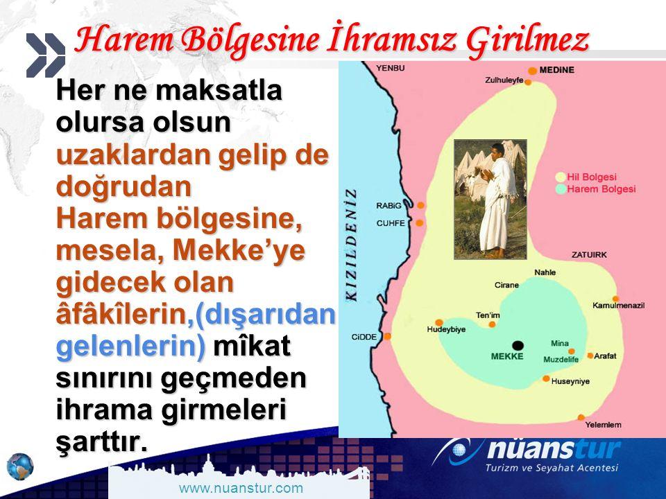 www.nuanstur.com Harem Bölgesine İhramsız Girilmez Her ne maksatla olursa olsun uzaklardan gelip de doğrudan Harem bölgesine, mesela, Mekke'ye gidecek olan âfâkîlerin,(dışarıdan gelenlerin) mîkat sınırını geçmeden ihrama girmeleri şarttır.