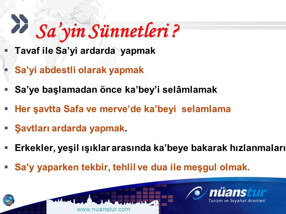 www.nuanstur.com Sa'yin Sünnetleri ?  Tavaf ile Sa'yi ardarda yapmak  Sa'yi abdestli olarak yapmak  Sa'ye başlamadan önce ka'bey'i selâmlamak  Her