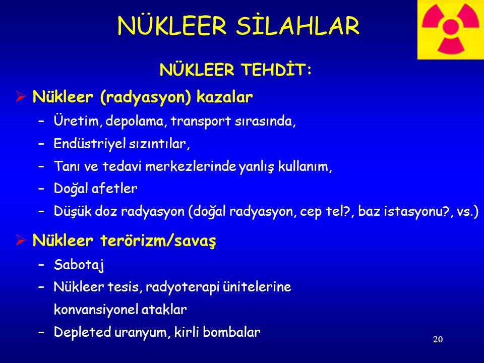 20 NÜKLEER TEHDİT:  Nükleer (radyasyon) kazalar –Üretim, depolama, transport sırasında, –Endüstriyel sızıntılar, –Tanı ve tedavi merkezlerinde yanlış kullanım, –Doğal afetler –Düşük doz radyasyon (doğal radyasyon, cep tel?, baz istasyonu?, vs.)  Nükleer terörizm/savaş –Sabotaj –Nükleer tesis, radyoterapi ünitelerine konvansiyonel ataklar –Depleted uranyum, kirli bombalar NÜKLEER SİLAHLAR