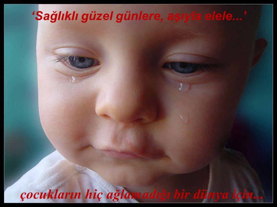 çocukların hiç ağlamadığı bir dünya için... 'Sağlıklı güzel günlere, aşıyla elele...'