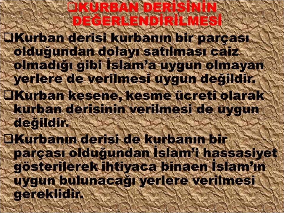  KURBAN DERİSİNİN DEĞERLENDİRİLMESİ  Kurban derisi kurbanın bir parçası olduğundan dolayı satılması caiz olmadığı gibi İslam'a uygun olmayan yerlere