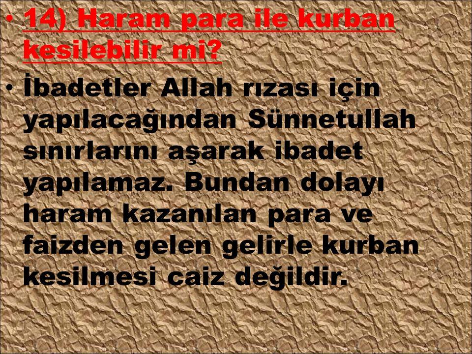 14) Haram para ile kurban kesilebilir mi? İbadetler Allah rızası için yapılacağından Sünnetullah sınırlarını aşarak ibadet yapılamaz. Bundan dolayı ha
