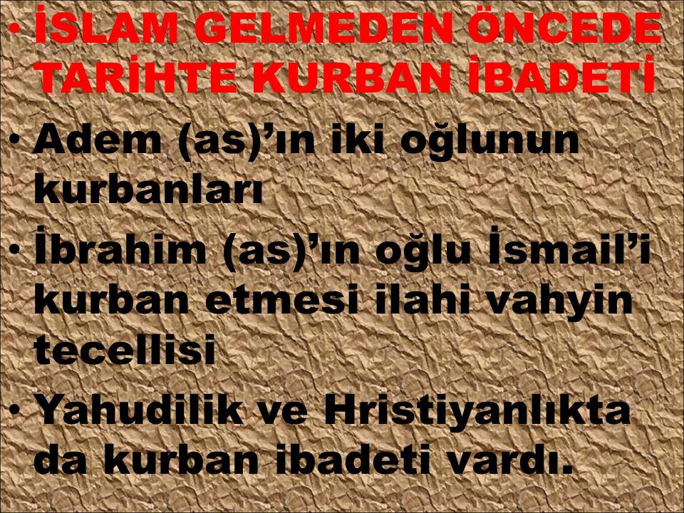 İSLAM GELMEDEN ÖNCEDE TARİHTE KURBAN İBADETİ Adem (as)'ın iki oğlunun kurbanları İbrahim (as)'ın oğlu İsmail'i kurban etmesi ilahi vahyin tecellisi Ya