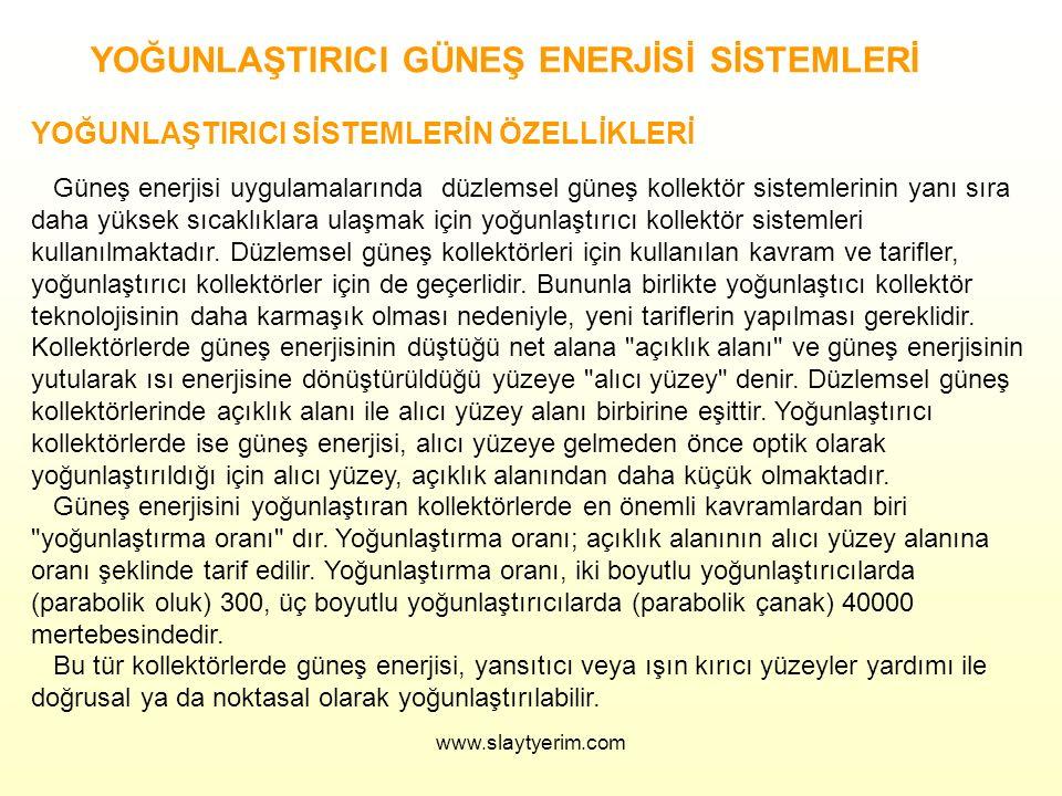 www.slaytyerim.com YOĞUNLAŞTIRICI GÜNEŞ ENERJİSİ SİSTEMLERİ YOĞUNLAŞTIRICI SİSTEMLERİN ÖZELLİKLERİ Güneş enerjisi uygulamalarında düzlemsel güneş kollektör sistemlerinin yanı sıra daha yüksek sıcaklıklara ulaşmak için yoğunlaştırıcı kollektör sistemleri kullanılmaktadır.