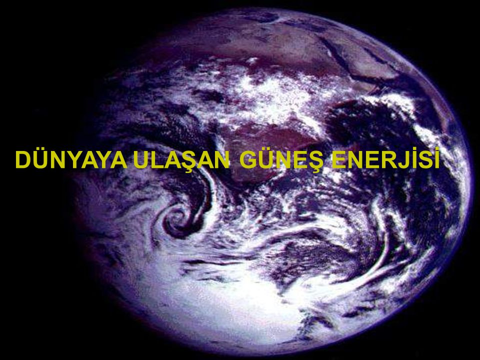 www.slaytyerim.com Dünya'ya gelen bütün güneş ışınımı, sonunda ısıya dönüşür ve uzaya geri verilir