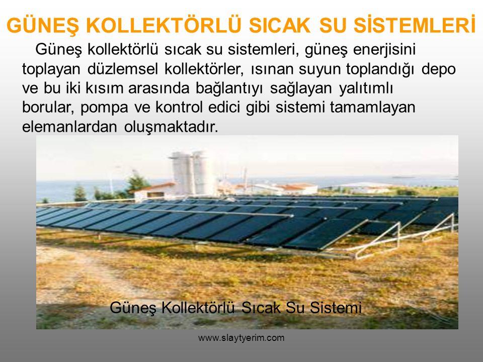 www.slaytyerim.com GÜNEŞ KOLLEKTÖRLÜ SICAK SU SİSTEMLERİ Güneş kollektörlü sıcak su sistemleri, güneş enerjisini toplayan düzlemsel kollektörler, ısınan suyun toplandığı depo ve bu iki kısım arasında bağlantıyı sağlayan yalıtımlı borular, pompa ve kontrol edici gibi sistemi tamamlayan elemanlardan oluşmaktadır.