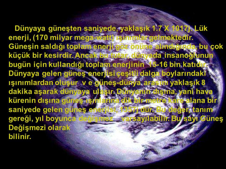 www.slaytyerim.com Dünyaya güneşten saniyede, yaklaşık 1.7 X 1017j. Lük enerji, (170 milyar mega-watt) ışınımlar gelmektedir. Güneşin saldığı toplam e