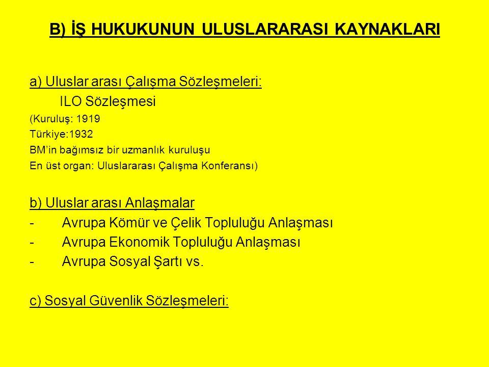 B) İŞ HUKUKUNUN ULUSLARARASI KAYNAKLARI a) Uluslar arası Çalışma Sözleşmeleri: ILO Sözleşmesi (Kuruluş: 1919 Türkiye:1932 BM'in bağımsız bir uzmanlık