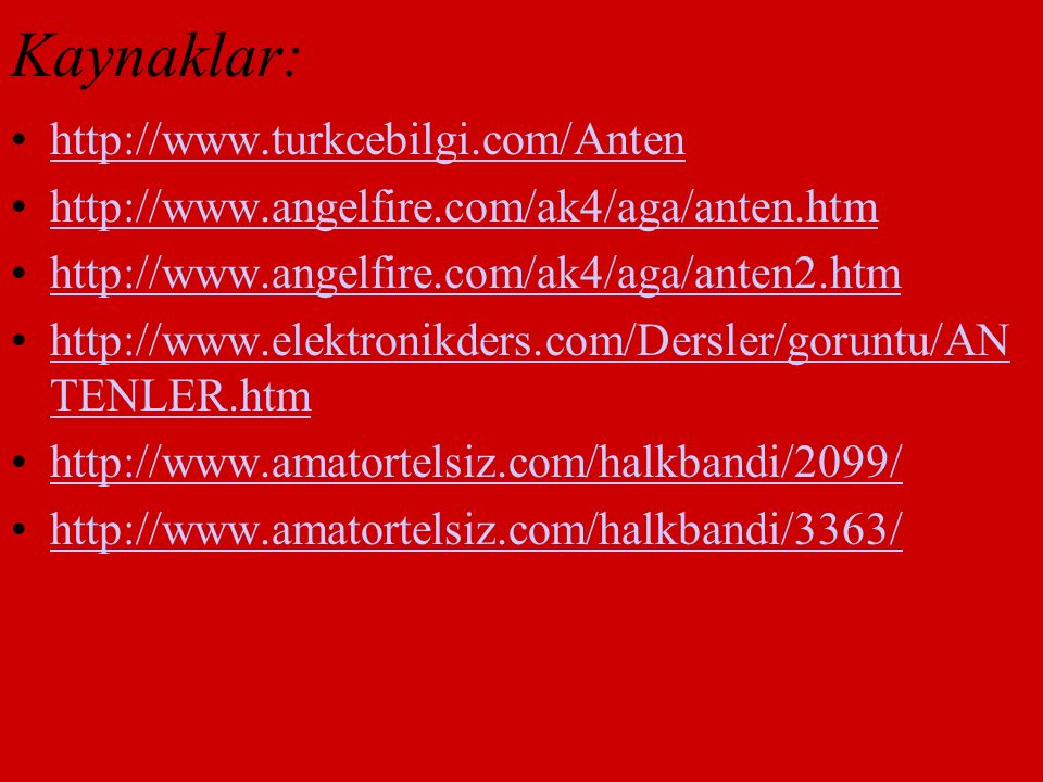 Kaynaklar: http://www.turkcebilgi.com/Anten http://www.angelfire.com/ak4/aga/anten.htm http://www.angelfire.com/ak4/aga/anten2.htm http://www.elektron