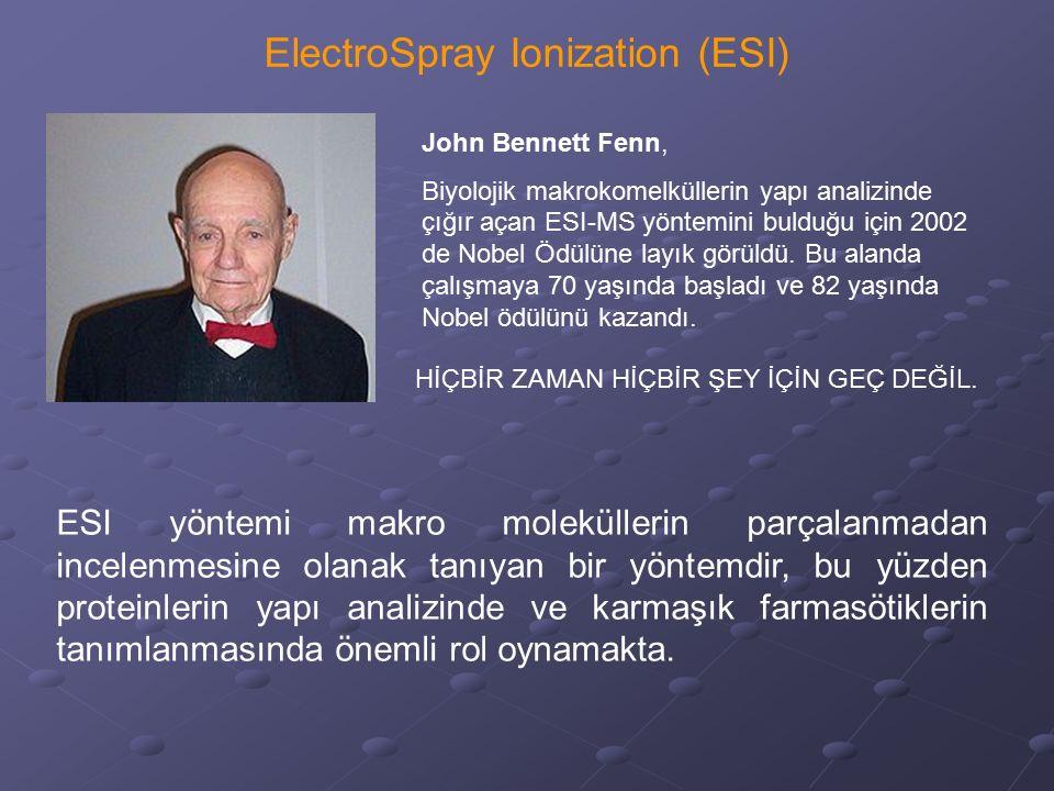 ElectroSpray Ionization (ESI) John Bennett Fenn, Biyolojik makrokomelküllerin yapı analizinde çığır açan ESI-MS yöntemini bulduğu için 2002 de Nobel Ö