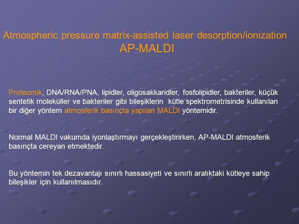 Atmospheric pressure matrix-assisted laser desorption/ionization AP-MALDI Proteomik, DNA/RNA/PNA, lipidler, oligosakkaridler, fosfolipidler, bakterile