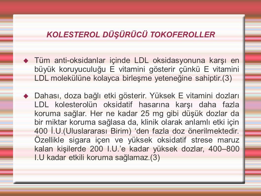 KOLESTEROL DÜŞÜRÜCÜ TOKOFEROLLER  Tüm anti-oksidanlar içinde LDL oksidasyonuna karşı en büyük koruyuculuğu E vitamini gösterir çünkü E vitamini LDL molekülüne kolayca birleşme yeteneğine sahiptir.(3)  Dahası, doza bağlı etki gösterir.
