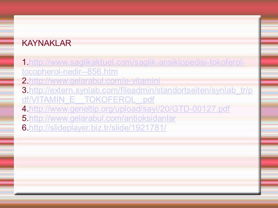 KAYNAKLAR 1.http://www.saglikaktuel.com/saglik-ansiklopedisi-tokoferol- tocopherol-nedir--856.htmhttp://www.saglikaktuel.com/saglik-ansiklopedisi-tokoferol- tocopherol-nedir--856.htm 2.http://www.gelarabul.com/e-vitaminihttp://www.gelarabul.com/e-vitamini 3.http://extern.synlab.com/fileadmin/standortseiten/synlab_tr/p df/VITAMIN_E__TOKOFEROL_.pdfhttp://extern.synlab.com/fileadmin/standortseiten/synlab_tr/p df/VITAMIN_E__TOKOFEROL_.pdf 4.http://www.geneltip.org/upload/sayi/20/GTD-00127.pdfhttp://www.geneltip.org/upload/sayi/20/GTD-00127.pdf 5.http://www.gelarabul.com/antioksidanlarhttp://www.gelarabul.com/antioksidanlar 6.http://slideplayer.biz.tr/slide/1921781/http://slideplayer.biz.tr/slide/1921781/