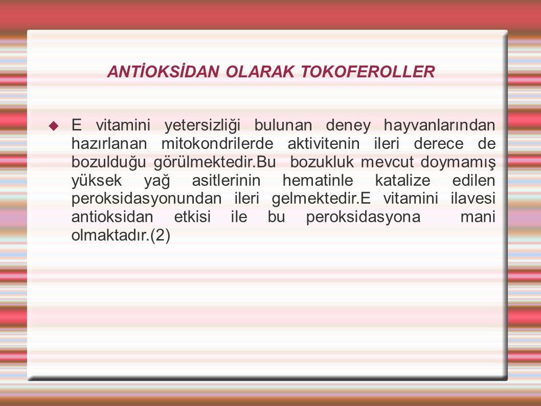 ANTİOKSİDAN OLARAK TOKOFEROLLER  E vitamini yetersizliği bulunan deney hayvanlarından hazırlanan mitokondrilerde aktivitenin ileri derece de bozulduğu görülmektedir.Bu bozukluk mevcut doymamış yüksek yağ asitlerinin hematinle katalize edilen peroksidasyonundan ileri gelmektedir.E vitamini ilavesi antioksidan etkisi ile bu peroksidasyona mani olmaktadır.(2)