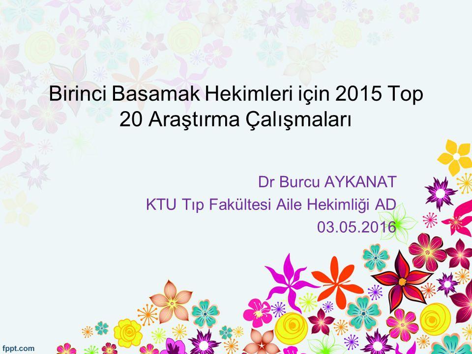 Birinci Basamak Hekimleri için 2015 Top 20 Araştırma Çalışmaları Dr Burcu AYKANAT KTU Tıp Fakültesi Aile Hekimliği AD 03.05.2016
