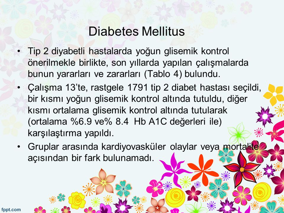 Diabetes Mellitus Tip 2 diyabetli hastalarda yoğun glisemik kontrol önerilmekle birlikte, son yıllarda yapılan çalışmalarda bunun yararları ve zararları (Tablo 4) bulundu.