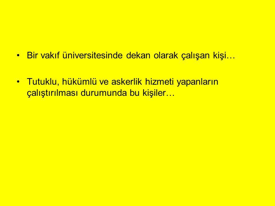 Bir vakıf üniversitesinde dekan olarak çalışan kişi… Tutuklu, hükümlü ve askerlik hizmeti yapanların çalıştırılması durumunda bu kişiler…