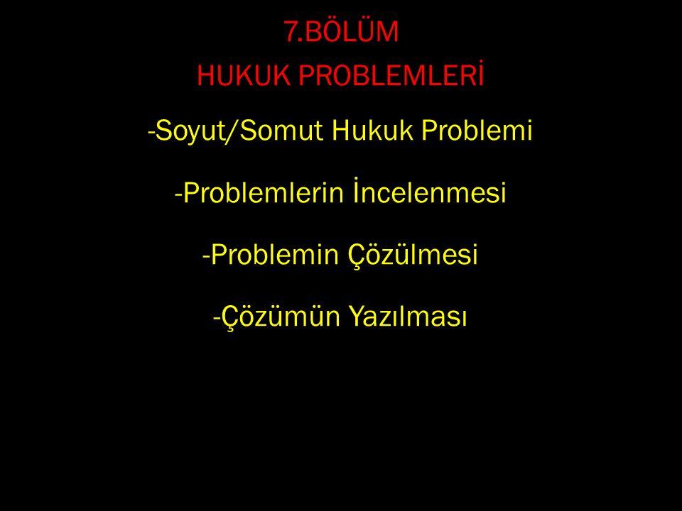 7.BÖLÜM HUKUK PROBLEMLERİ -Soyut/Somut Hukuk Problemi -Problemlerin İncelenmesi -Problemin Çözülmesi -Çözümün Yazılması