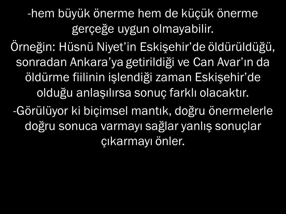 -hem büyük önerme hem de küçük önerme gerçeğe uygun olmayabilir. Örneğin: Hüsnü Niyet'in Eskişehir'de öldürüldüğü, sonradan Ankara'ya getirildiği ve C