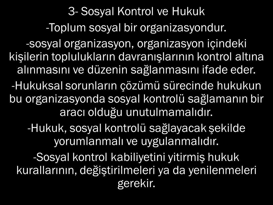 3- Sosyal Kontrol ve Hukuk -Toplum sosyal bir organizasyondur. -sosyal organizasyon, organizasyon içindeki kişilerin toplulukların davranışlarının kon
