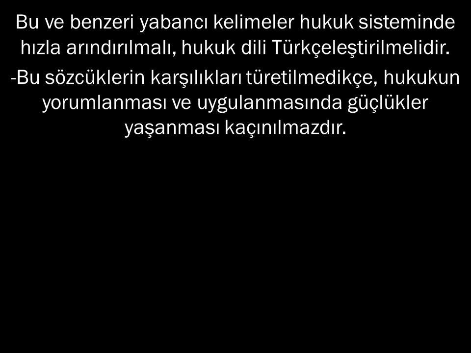 Bu ve benzeri yabancı kelimeler hukuk sisteminde hızla arındırılmalı, hukuk dili Türkçeleştirilmelidir.