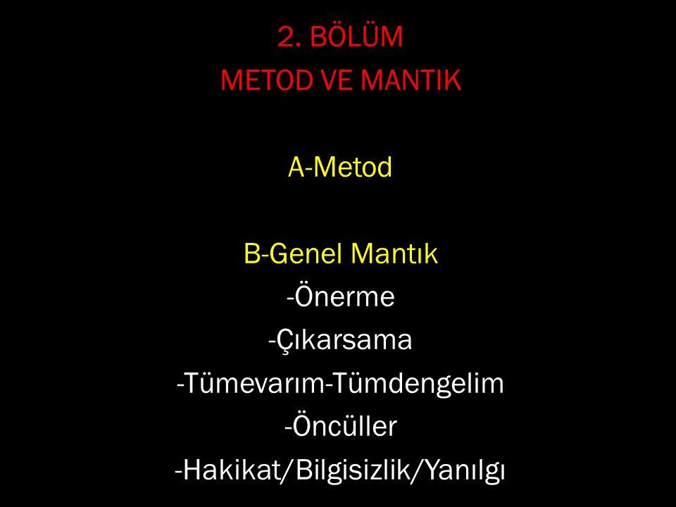 2. BÖLÜM METOD VE MANTIK A-Metod B-Genel Mantık -Önerme -Çıkarsama -Tümevarım-Tümdengelim -Öncüller -Hakikat/Bilgisizlik/Yanılgı
