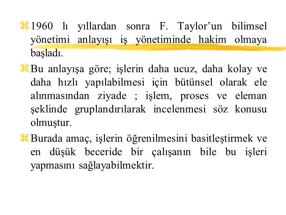 z1960 lı yıllardan sonra F. Taylor'un bilimsel yönetimi anlayışı iş yönetiminde hakim olmaya başladı. zBu anlayışa göre; işlerin daha ucuz, daha kolay