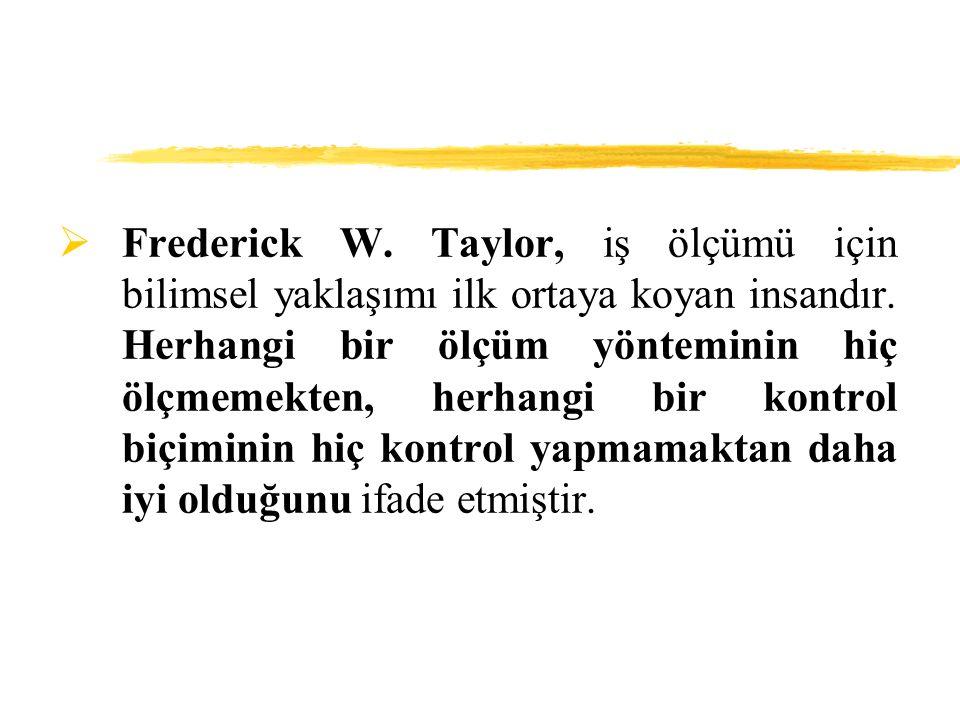  Frederick W. Taylor, iş ölçümü için bilimsel yaklaşımı ilk ortaya koyan insandır. Herhangi bir ölçüm yönteminin hiç ölçmemekten, herhangi bir kontro