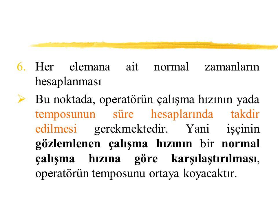 6.Her elemana ait normal zamanların hesaplanması  Bu noktada, operatörün çalışma hızının yada temposunun süre hesaplarında takdir edilmesi gerekmekte