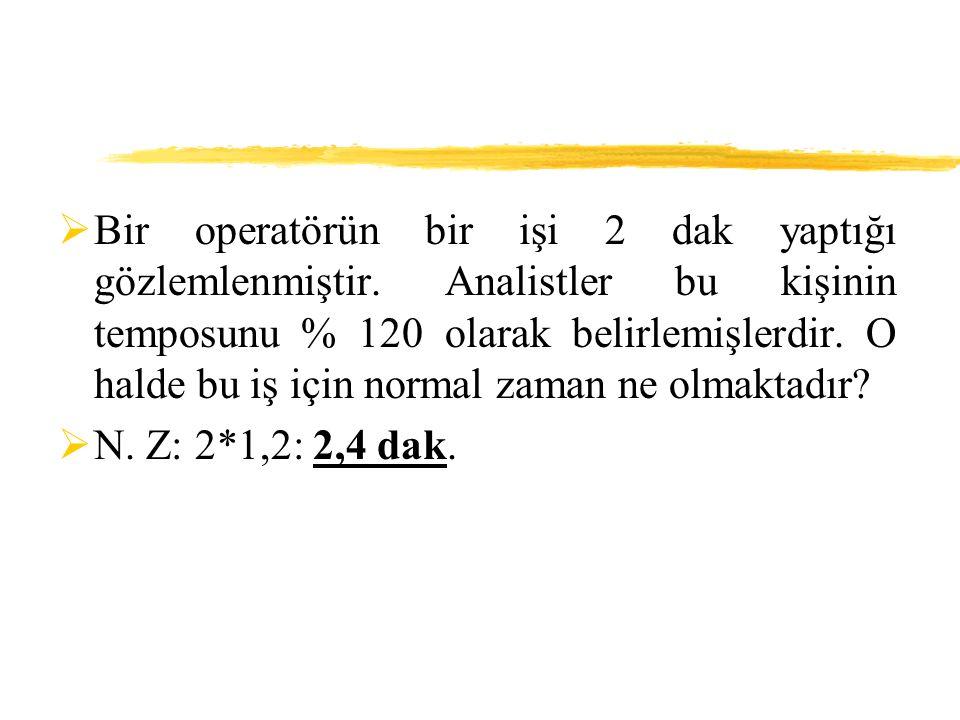  Bir operatörün bir işi 2 dak yaptığı gözlemlenmiştir. Analistler bu kişinin temposunu % 120 olarak belirlemişlerdir. O halde bu iş için normal zaman