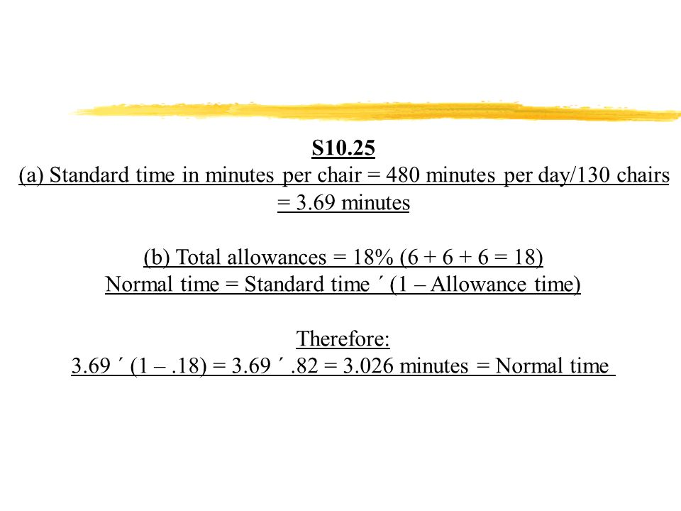 S10.25 (a) Standard time in minutes per chair = 480 minutes per day/130 chairs = 3.69 minutes (b) Total allowances = 18% (6 + 6 + 6 = 18) Normal time = Standard time ´ (1 – Allowance time) Therefore: 3.69 ´ (1 –.18) = 3.69 ´.82 = 3.026 minutes = Normal time