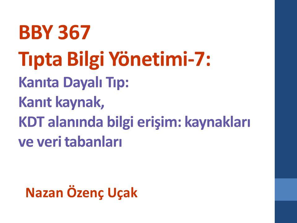 BBY 367 Tıpta Bilgi Yönetimi-7: Kanıta Dayalı Tıp: Kanıt kaynak, KDT alanında bilgi erişim: kaynakları ve veri tabanları Nazan Özenç Uçak