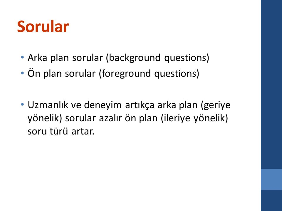 Sorular Arka plan sorular (background questions) Ön plan sorular (foreground questions) Uzmanlık ve deneyim artıkça arka plan (geriye yönelik) sorular azalır ön plan (ileriye yönelik) soru türü artar.