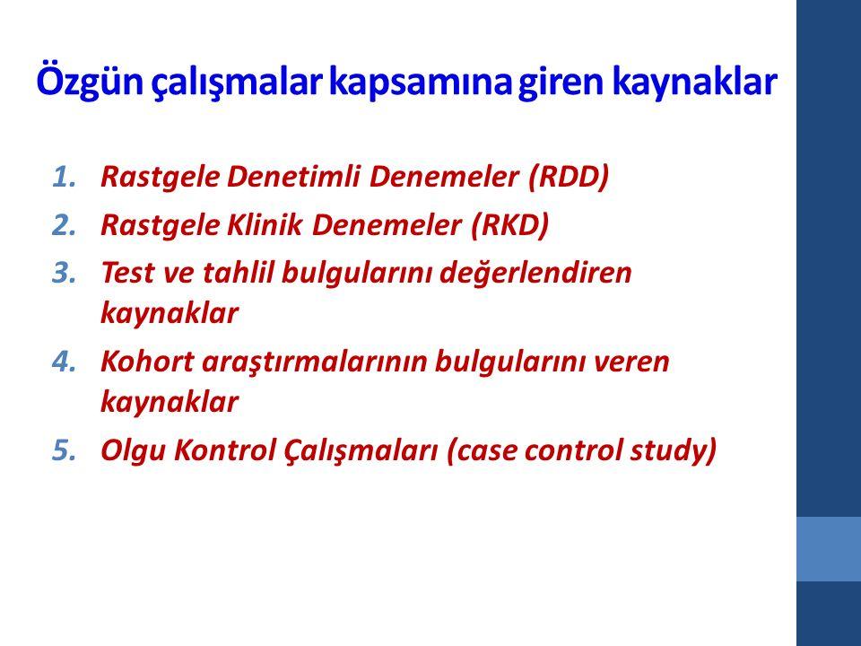 Özgün çalışmalar kapsamına giren kaynaklar 1.Rastgele Denetimli Denemeler (RDD) 2.Rastgele Klinik Denemeler (RKD) 3.Test ve tahlil bulgularını değerlendiren kaynaklar 4.Kohort araştırmalarının bulgularını veren kaynaklar 5.Olgu Kontrol Çalışmaları (case control study)