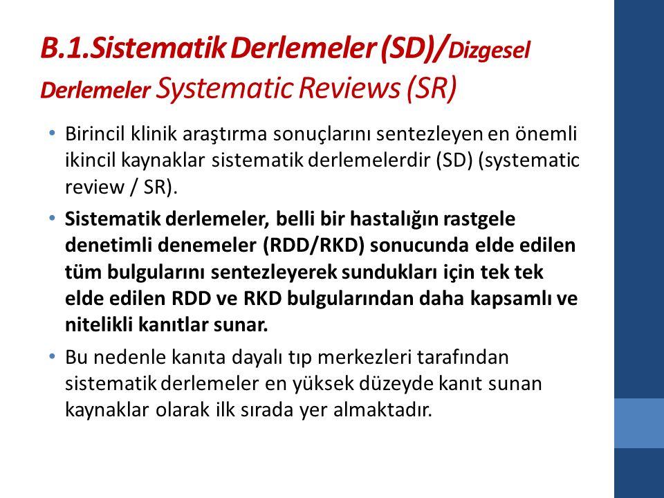 B.1.Sistematik Derlemeler (SD)/ Dizgesel Derlemeler Systematic Reviews (SR) Birincil klinik araştırma sonuçlarını sentezleyen en önemli ikincil kaynaklar sistematik derlemelerdir (SD) (systematic review / SR).
