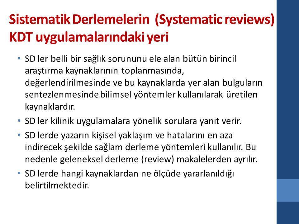 Sistematik Derlemelerin (Systematic reviews) KDT uygulamalarındaki yeri SD ler belli bir sağlık sorununu ele alan bütün birincil araştırma kaynaklarının toplanmasında, değerlendirilmesinde ve bu kaynaklarda yer alan bulguların sentezlenmesinde bilimsel yöntemler kullanılarak üretilen kaynaklardır.