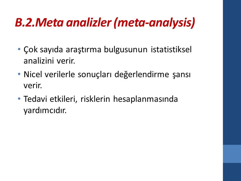 B.2.Meta analizler (meta-analysis) Çok sayıda araştırma bulgusunun istatistiksel analizini verir.