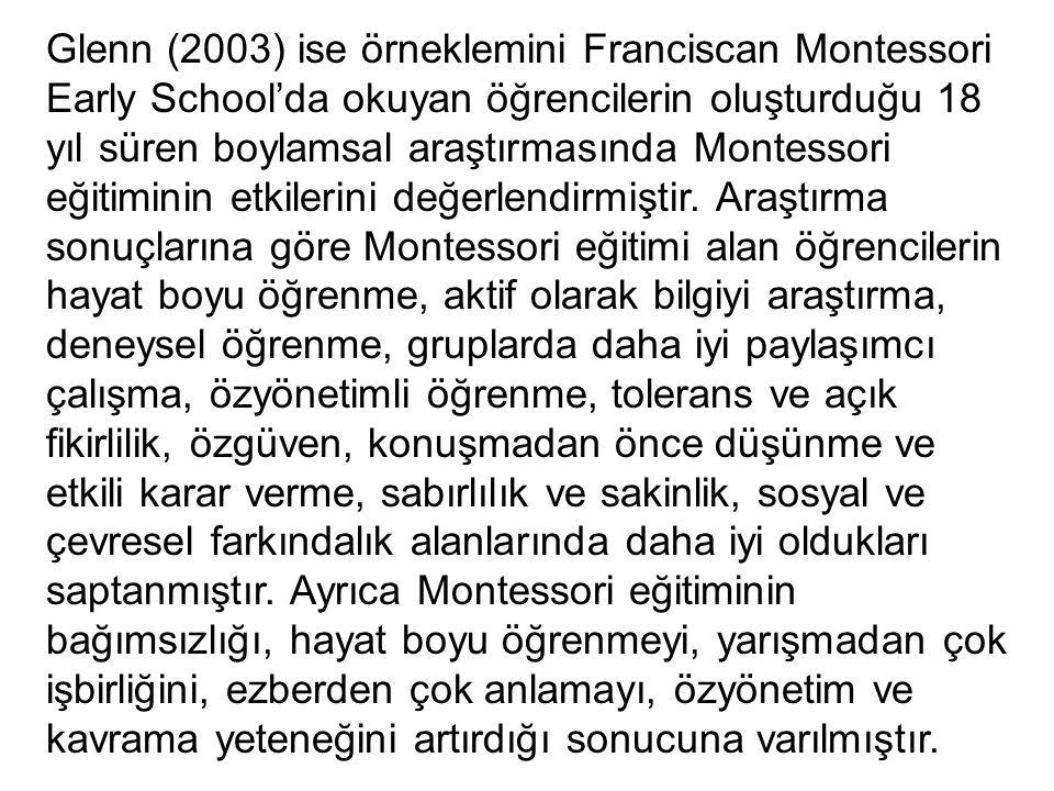 Glenn (2003) ise örneklemini Franciscan Montessori Early School'da okuyan öğrencilerin oluşturduğu 18 yıl süren boylamsal araştırmasında Montessori eğitiminin etkilerini değerlendirmiştir.