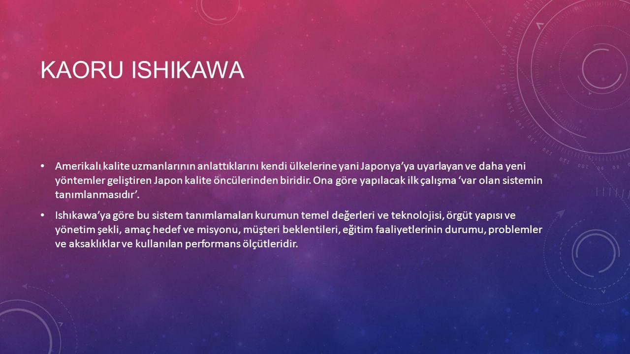KAORU ISHIKAWA Amerikalı kalite uzmanlarının anlattıklarını kendi ülkelerine yani Japonya'ya uyarlayan ve daha yeni yöntemler geliştiren Japon kalite öncülerinden biridir.