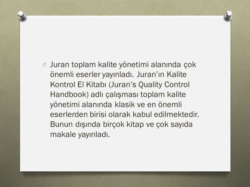 O Juran toplam kalite yönetimi alanında çok önemli eserler yayınladı. Juran'ın Kalite Kontrol El Kitabı (Juran's Quality Control Handbook) adlı çalışm