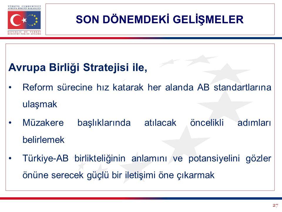 27 Avrupa Birliği Stratejisi ile, Reform sürecine hız katarak her alanda AB standartlarına ulaşmak Müzakere başlıklarında atılacak öncelikli adımları belirlemek Türkiye-AB birlikteliğinin anlamını ve potansiyelini gözler önüne serecek güçlü bir iletişimi öne çıkarmak SON DÖNEMDEKİ GELİŞMELER