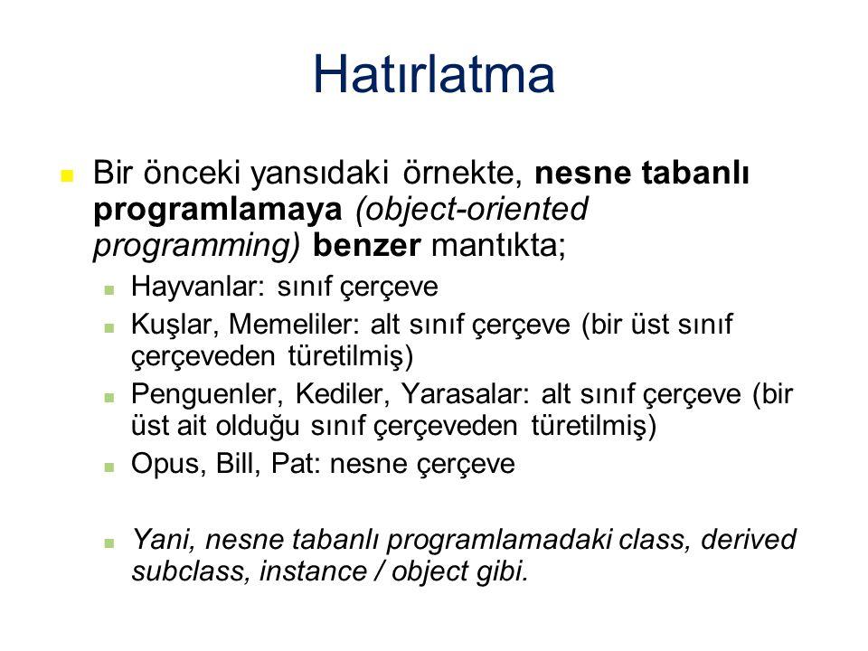 Hatırlatma Bir önceki yansıdaki örnekte, nesne tabanlı programlamaya (object-oriented programming) benzer mantıkta; Hayvanlar: sınıf çerçeve Kuşlar, Memeliler: alt sınıf çerçeve (bir üst sınıf çerçeveden türetilmiş) Penguenler, Kediler, Yarasalar: alt sınıf çerçeve (bir üst ait olduğu sınıf çerçeveden türetilmiş) Opus, Bill, Pat: nesne çerçeve Yani, nesne tabanlı programlamadaki class, derived subclass, instance / object gibi.